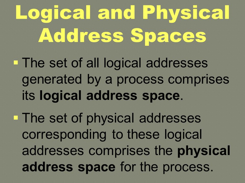 Logical and Physical A ddress Spaces  The set of all logical addresses generated by a process comprises its logical address space.