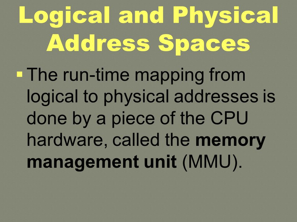 Logical and Physical A ddress Spaces  The run-time mapping from logical to physical addresses is done by a piece of the CPU hardware, called the memory management unit (MMU).