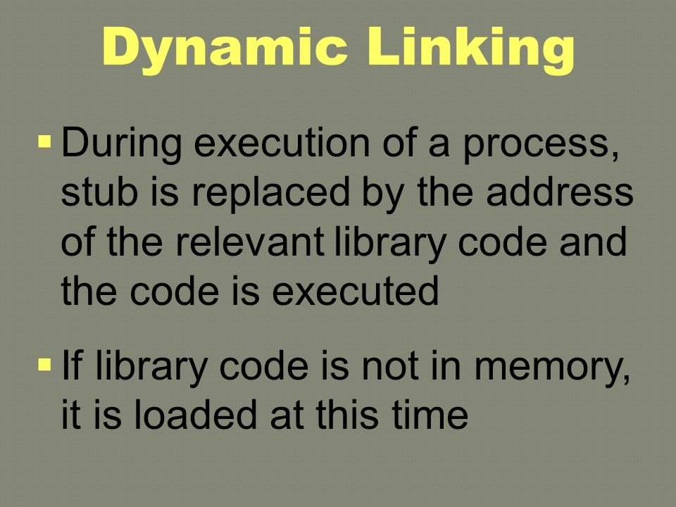 Dynamic Linking  During execution of a process, stub is replaced by the address of the relevant library code and the code is executed  If library code is not in memory, it is loaded at this time