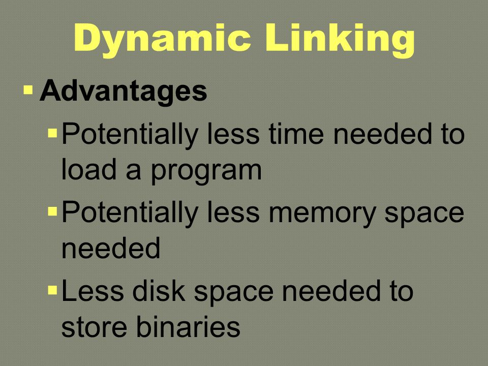 Dynamic Linking  Advantages  Potentially less time needed to load a program  Potentially less memory space needed  Less disk space needed to store binaries