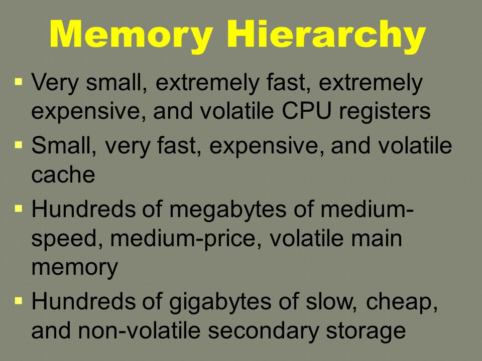 Memory Hierarchy  Very small, extremely fast, extremely expensive, and volatile CPU registers  Small, very fast, expensive, and volatile cache  Hundreds of megabytes of medium- speed, medium-price, volatile main memory  Hundreds of gigabytes of slow, cheap, and non-volatile secondary storage