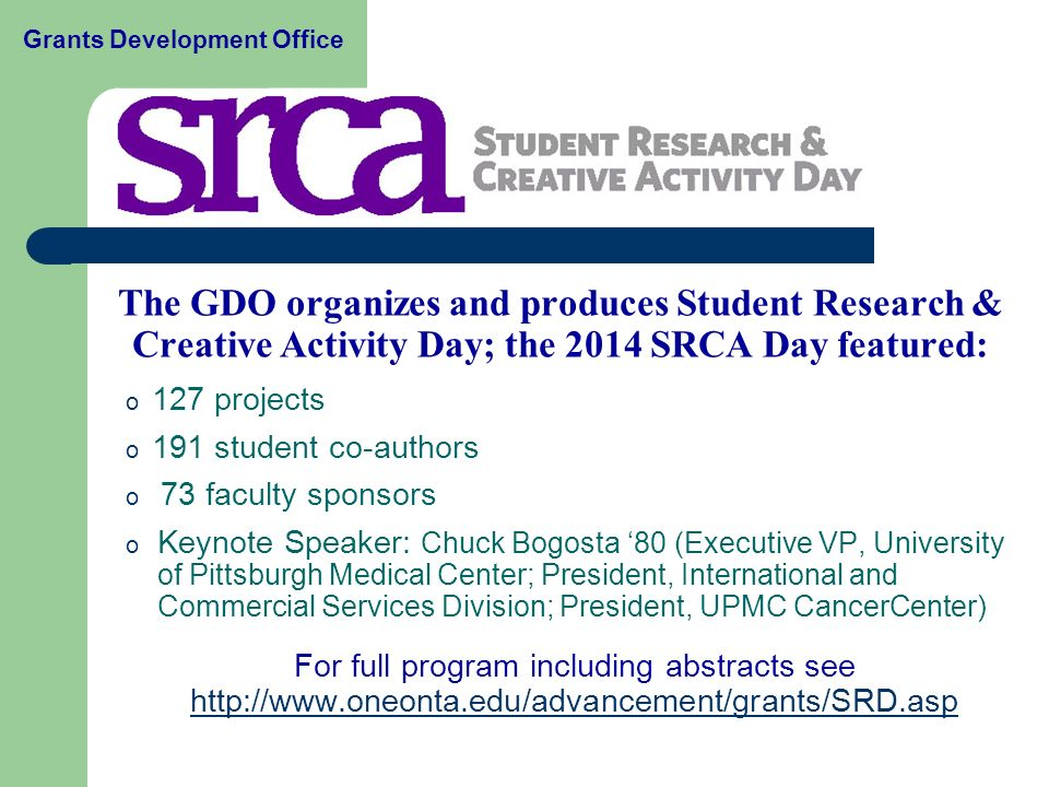 The GDO organizes and produces Student Research & Creative Activity Day; the 2014 SRCA Day featured: o 127 projects o 191 student co-authors o 73 faculty sponsors o Keynote Speaker: Chuck Bogosta '80 (Executive VP, University of Pittsburgh Medical Center; President, International and Commercial Services Division; President, UPMC CancerCenter) For full program including abstracts see     Grants Development Office