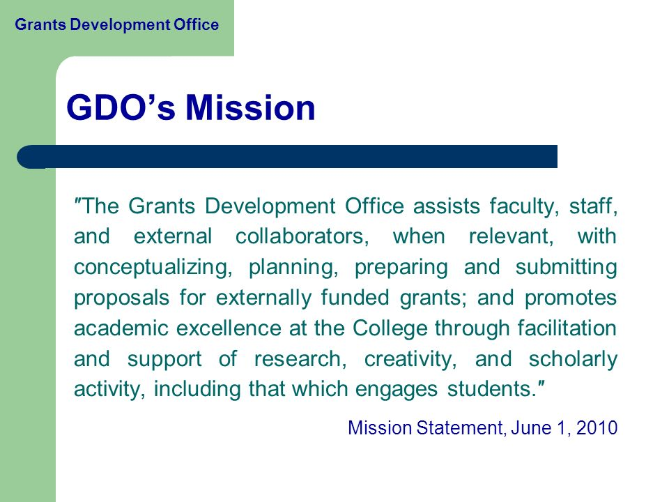 ″The Grants Development Office assists faculty, staff, and external collaborators, when relevant, with conceptualizing, planning, preparing and submitting proposals for externally funded grants; and promotes academic excellence at the College through facilitation and support of research, creativity, and scholarly activity, including that which engages students.″ Mission Statement, June 1, 2010 GDO's Mission Grants Development Office