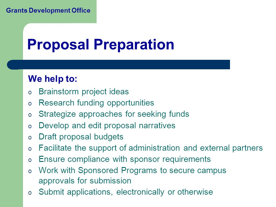 We help to: o Brainstorm project ideas o Research funding opportunities o Strategize approaches for seeking funds o Develop and edit proposal narratives o Draft proposal budgets o Facilitate the support of administration and external partners o Ensure compliance with sponsor requirements o Work with Sponsored Programs to secure campus approvals for submission o Submit applications, electronically or otherwise Proposal Preparation Grants Development Office