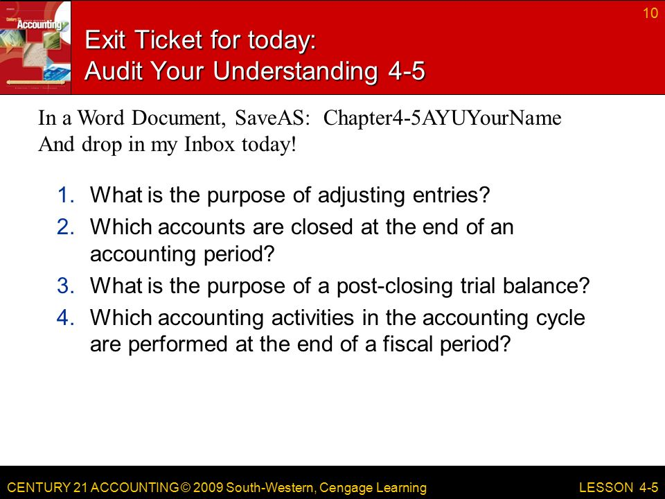 CENTURY 21 ACCOUNTING © 2009 South-Western, Cengage Learning Exit Ticket for today: Audit Your Understanding What is the purpose of adjusting entries.