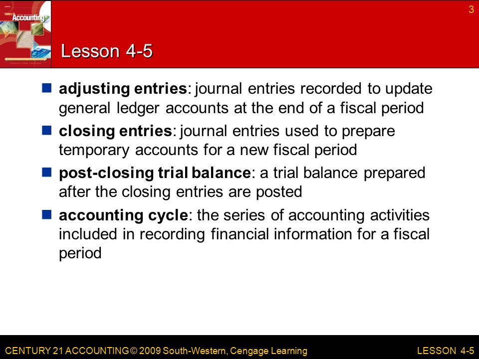 CENTURY 21 ACCOUNTING © 2009 South-Western, Cengage Learning Lesson 4-5 adjusting entries: journal entries recorded to update general ledger accounts at the end of a fiscal period closing entries: journal entries used to prepare temporary accounts for a new fiscal period post-closing trial balance: a trial balance prepared after the closing entries are posted accounting cycle: the series of accounting activities included in recording financial information for a fiscal period 3 LESSON 4-5