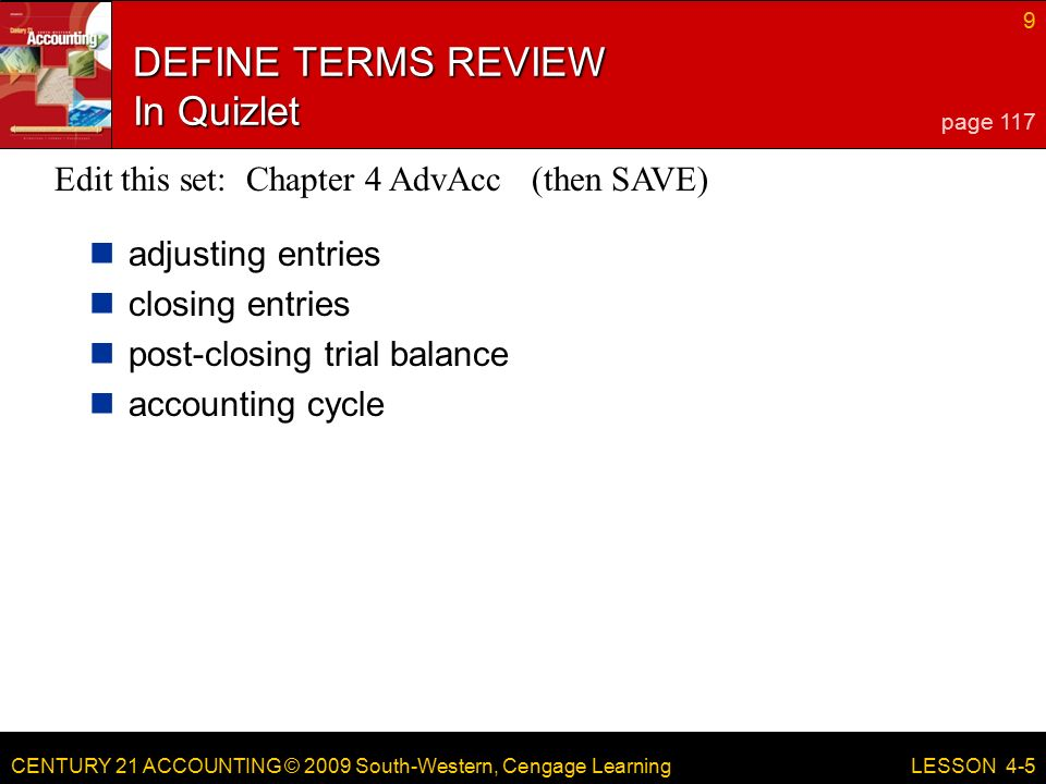 CENTURY 21 ACCOUNTING © 2009 South-Western, Cengage Learning 9 LESSON 4-5 DEFINE TERMS REVIEW In Quizlet adjusting entries closing entries post-closing trial balance accounting cycle page 117 Edit this set: Chapter 4 AdvAcc (then SAVE)