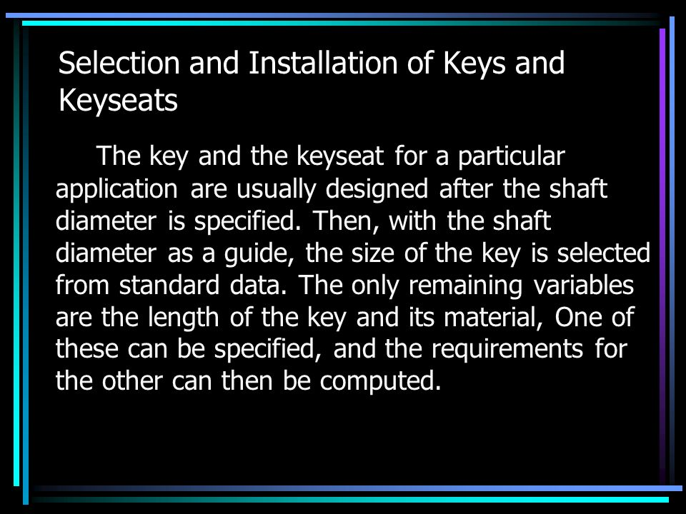 Selection and Installation of Keys and Keyseats The key and the keyseat for a particular application are usually designed after the shaft diameter is specified.