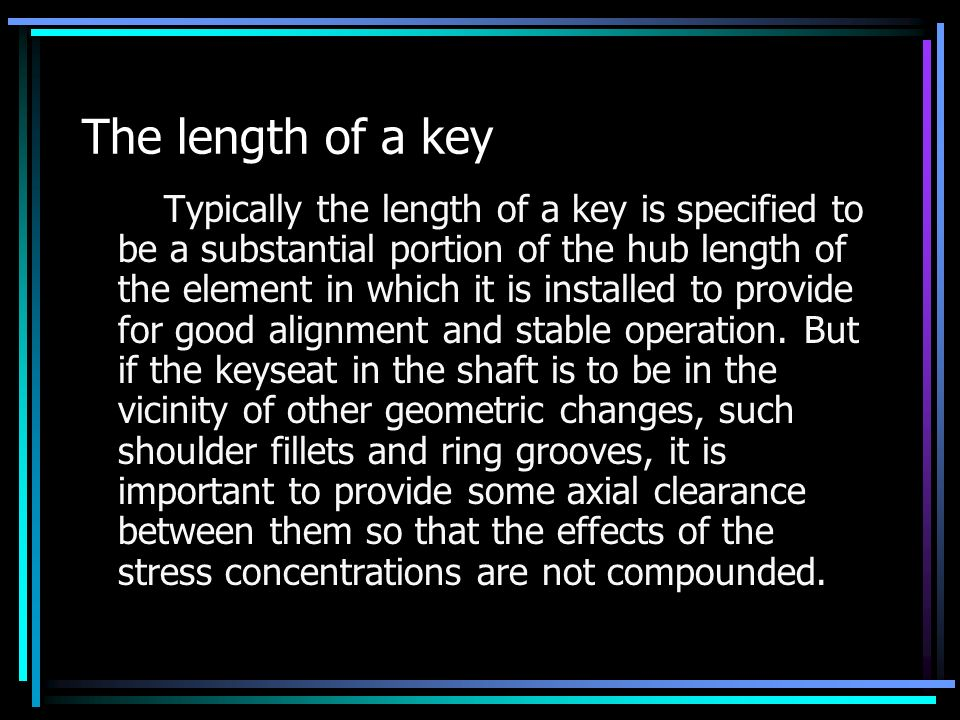 The length of a key Typically the length of a key is specified to be a substantial portion of the hub length of the element in which it is installed to provide for good alignment and stable operation.