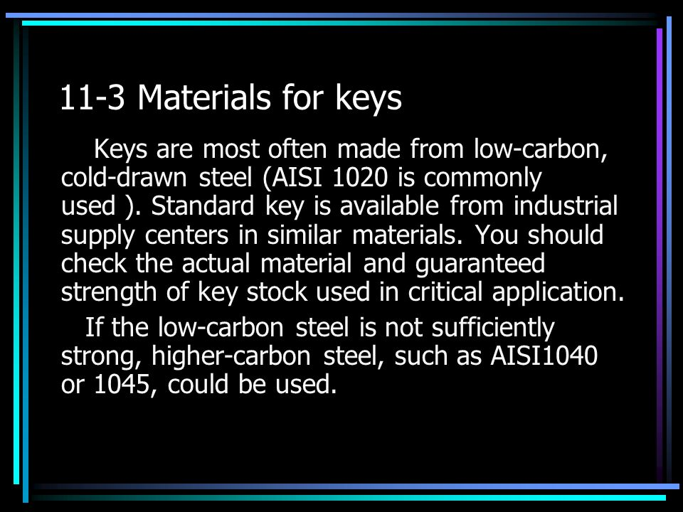 11-3 Materials for keys Keys are most often made from low-carbon, cold-drawn steel (AISI 1020 is commonly used ).