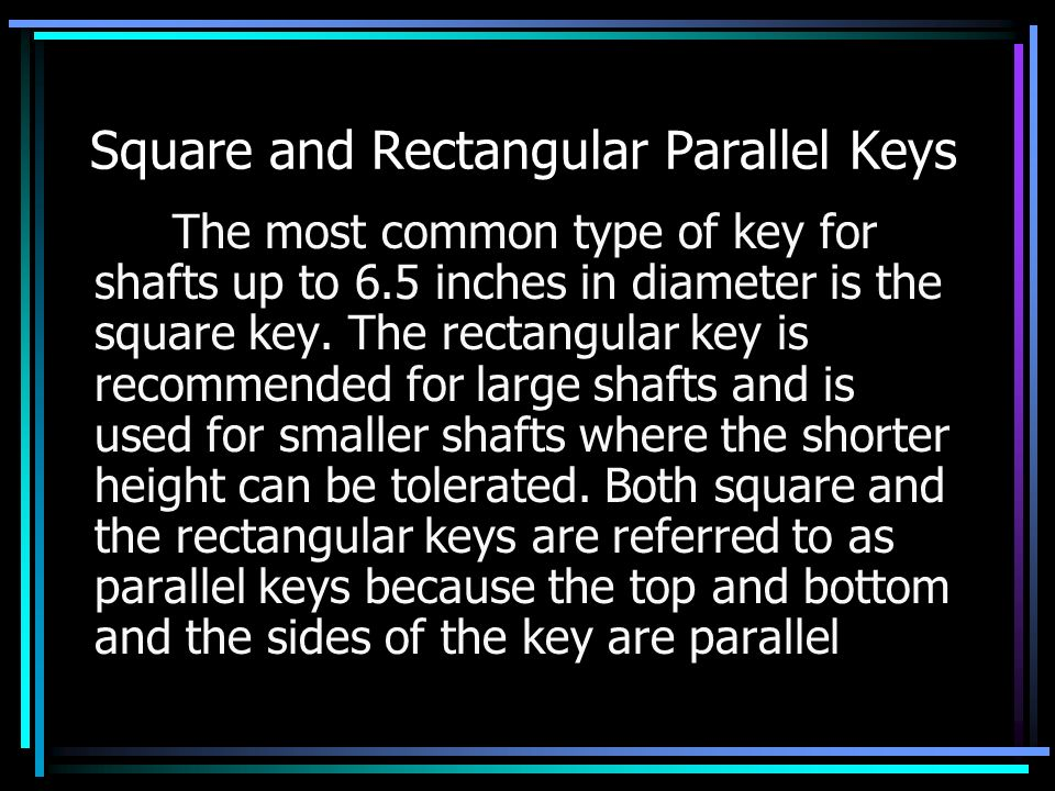 Square and Rectangular Parallel Keys The most common type of key for shafts up to 6.5 inches in diameter is the square key.