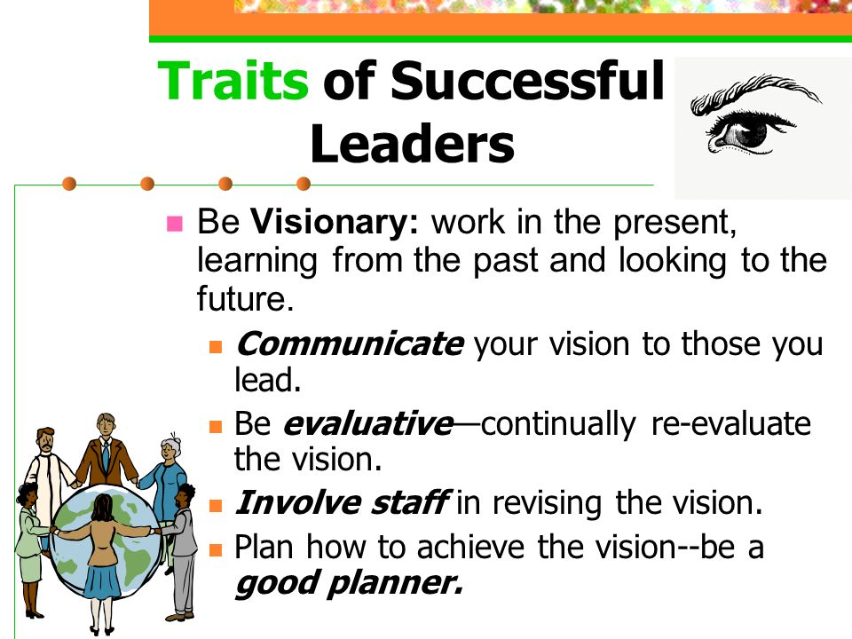 Traits of Successful Leaders Be Passionate (have very strong feelings about your leadership and what you do) Inspire passion in your employees—be inspiring, influencing others.