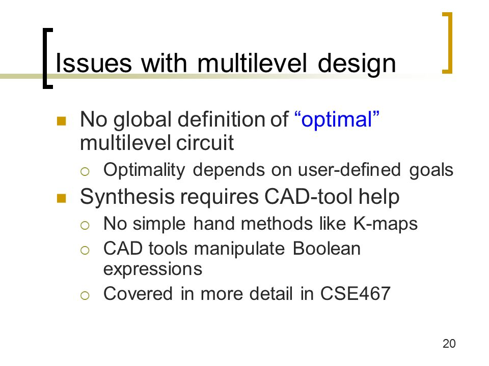 20 Issues with multilevel design No global definition of optimal multilevel circuit  Optimality depends on user-defined goals Synthesis requires CAD-tool help  No simple hand methods like K-maps  CAD tools manipulate Boolean expressions  Covered in more detail in CSE467