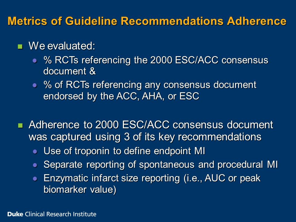Metrics of Guideline Recommendations Adherence Metrics of Guideline Recommendations Adherence n Adherence to 2000 ESC/ACC consensus document was captured using 3 of its key recommendations l Use of troponin to define endpoint MI l Separate reporting of spontaneous and procedural MI l Enzymatic infarct size reporting (i.e., AUC or peak biomarker value) n We evaluated: l % RCTs referencing the 2000 ESC/ACC consensus document & l % of RCTs referencing any consensus document endorsed by the ACC, AHA, or ESC