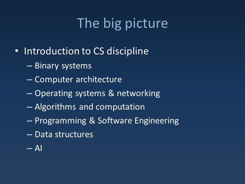 The big picture Introduction to CS discipline – Binary systems – Computer architecture – Operating systems & networking – Algorithms and computation – Programming & Software Engineering – Data structures – AI