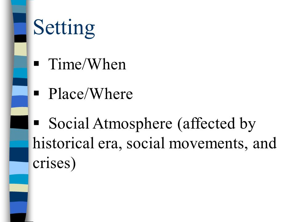 Setting  Time/When  Place/Where  Social Atmosphere (affected by historical era, social movements, and crises)