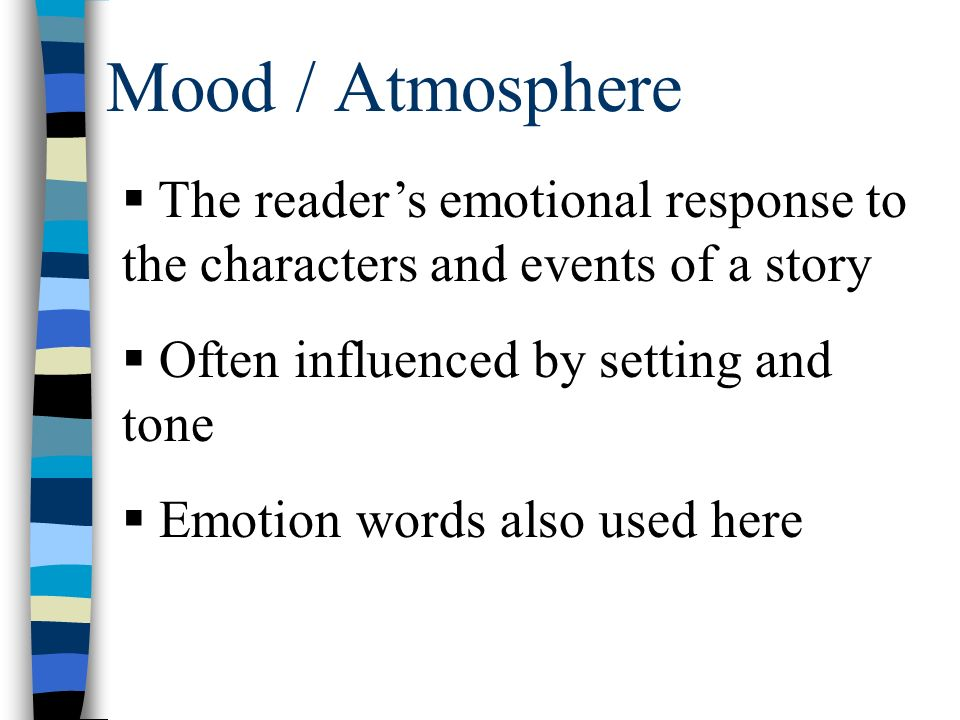 Mood / Atmosphere  The reader's emotional response to the characters and events of a story  Often influenced by setting and tone  Emotion words also used here