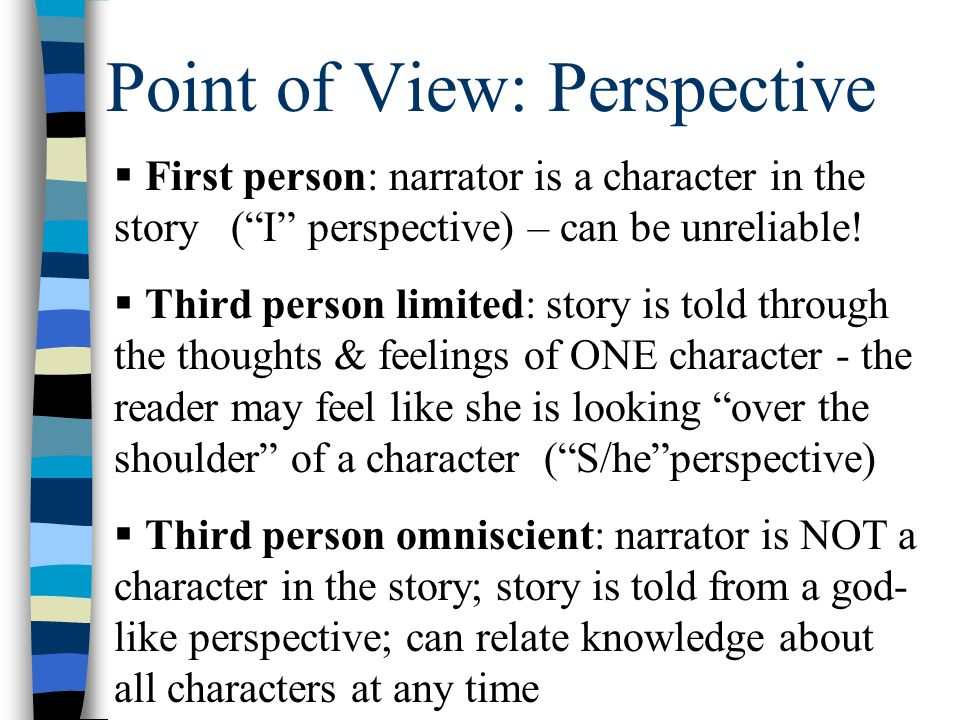 Point of View: Perspective  First person: narrator is a character in the story ( I perspective) – can be unreliable.