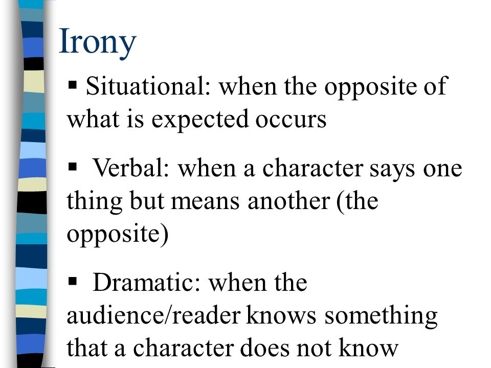 Irony  Situational: when the opposite of what is expected occurs  Verbal: when a character says one thing but means another (the opposite)  Dramatic: when the audience/reader knows something that a character does not know