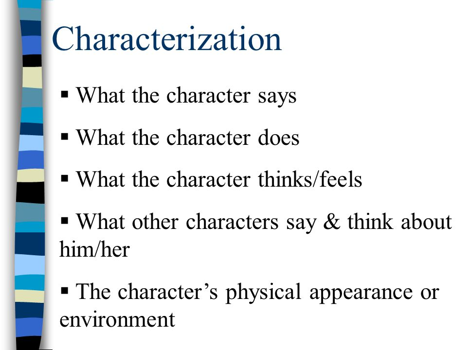 Characterization  What the character says  What the character does  What the character thinks/feels  What other characters say & think about him/her  The character's physical appearance or environment