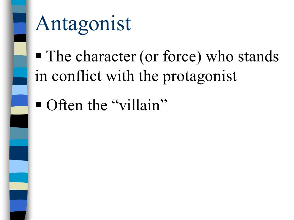 Antagonist  The character (or force) who stands in conflict with the protagonist  Often the villain
