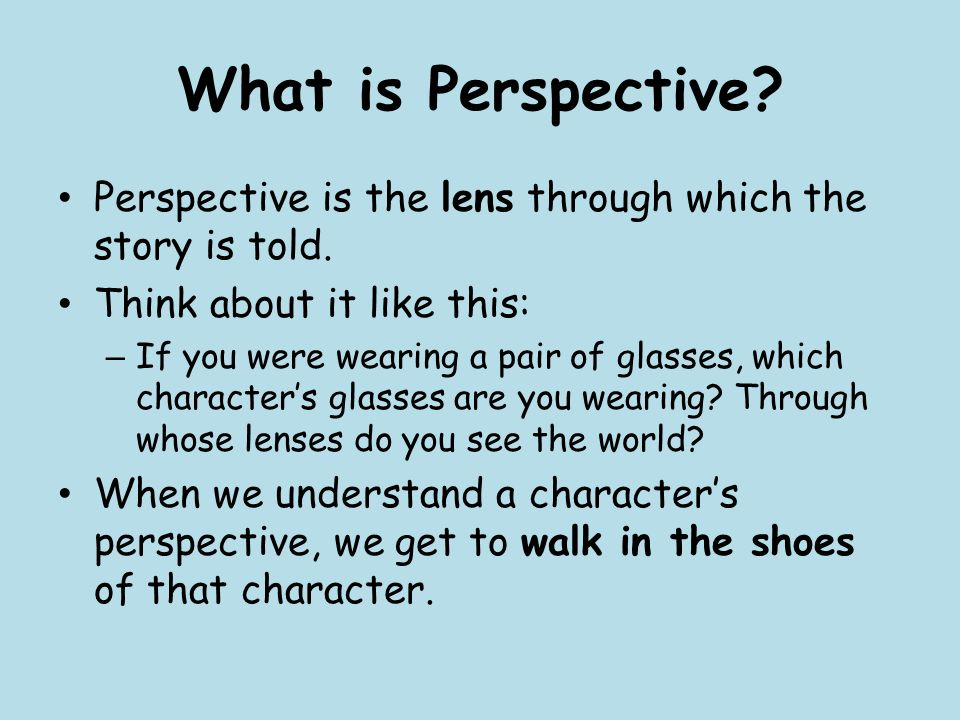 What is Perspective. Perspective is the lens through which the story is told.