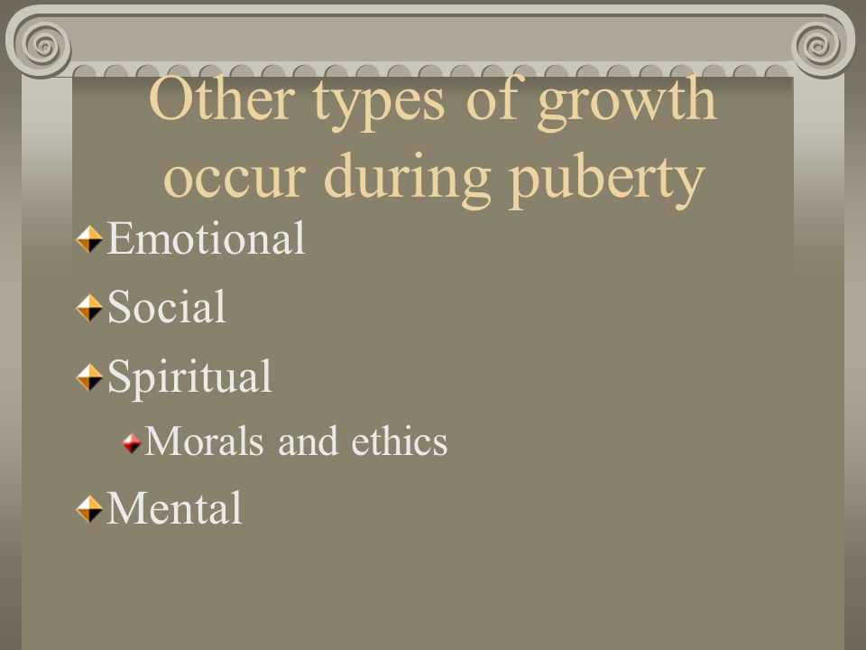 Other types of growth occur during puberty Emotional Social Spiritual Morals and ethics Mental