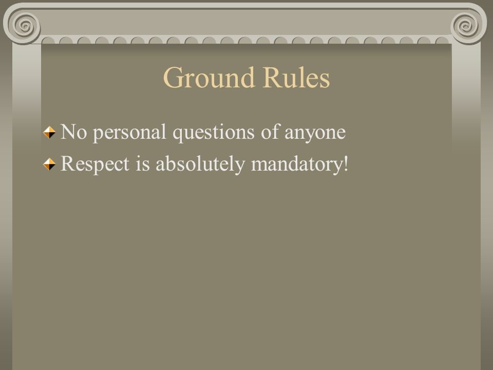 Ground Rules No personal questions of anyone Respect is absolutely mandatory!