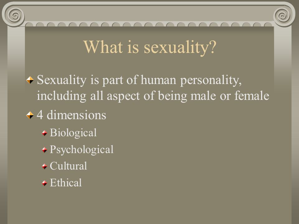 What is sexuality? Sexuality is part of human personality, including all aspect of being male or female 4 dimensions Biological Psychological Cultural