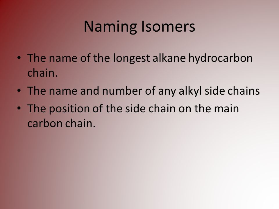 Naming Isomers The name of the longest alkane hydrocarbon chain.