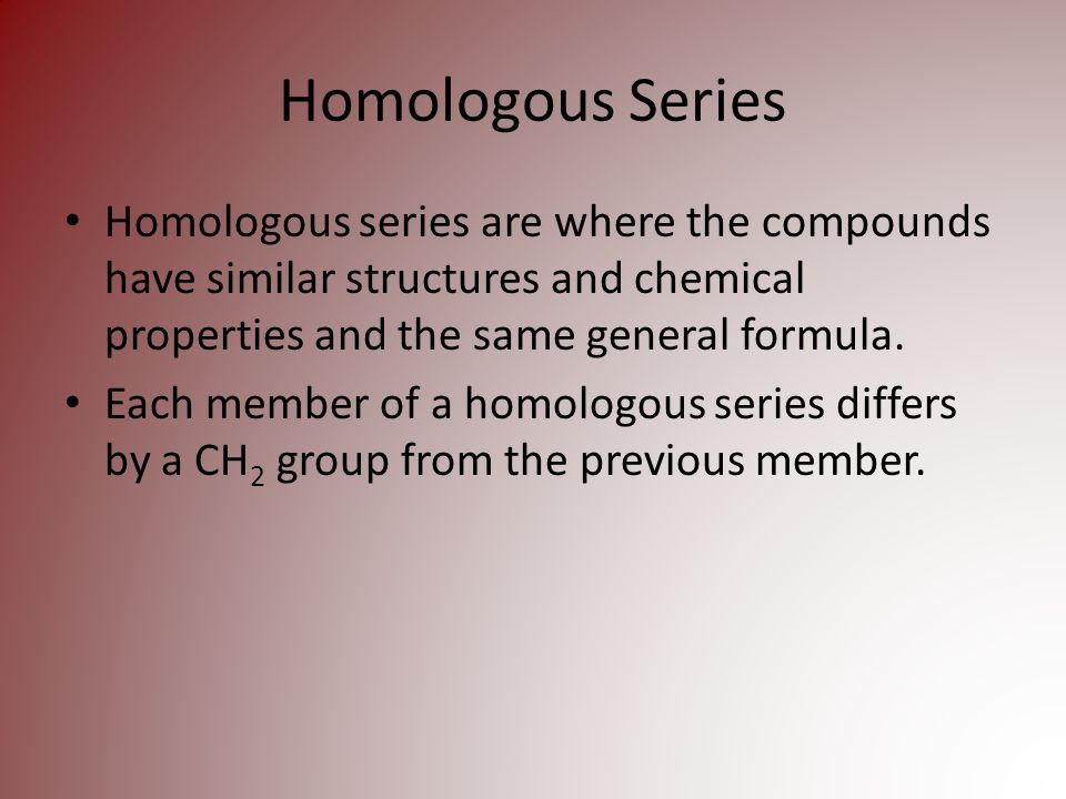 Homologous Series Homologous series are where the compounds have similar structures and chemical properties and the same general formula.