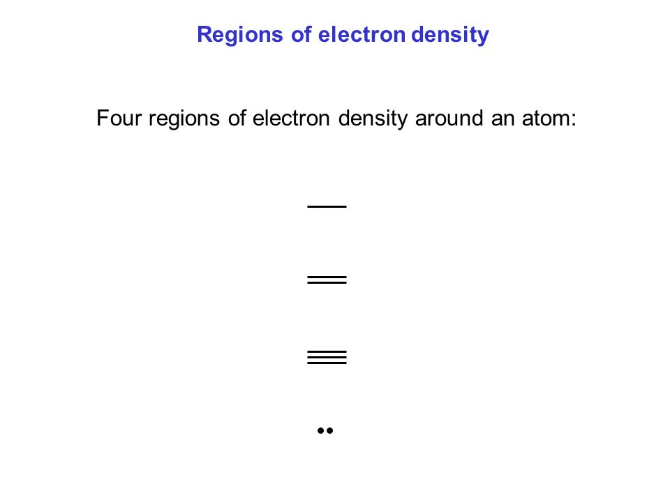 Regions of electron density Four regions of electron density around an atom: