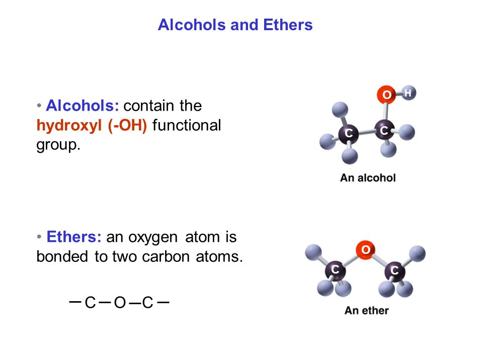Alcohols and Ethers C C C C O O H Alcohols: contain the hydroxyl (-OH) functional group.