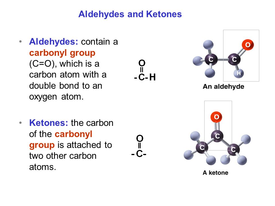 Aldehydes: contain a carbonyl group (C=O), which is a carbon atom with a double bond to an oxygen atom.