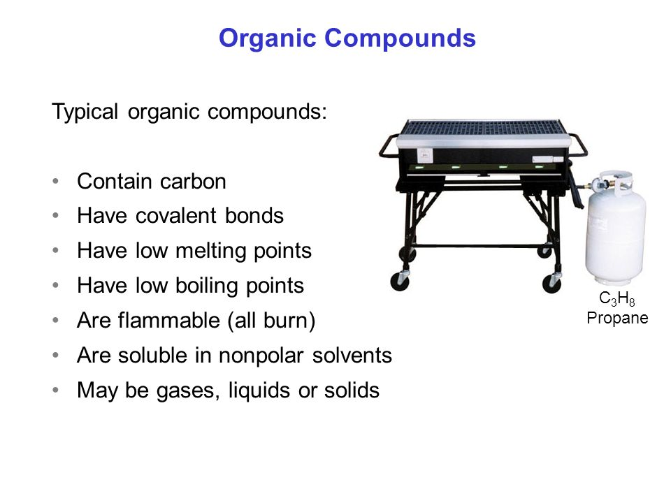 Organic Compounds Typical organic compounds: Contain carbon Have covalent bonds Have low melting points Have low boiling points Are flammable (all burn) Are soluble in nonpolar solvents May be gases, liquids or solids C 3 H 8 Propane