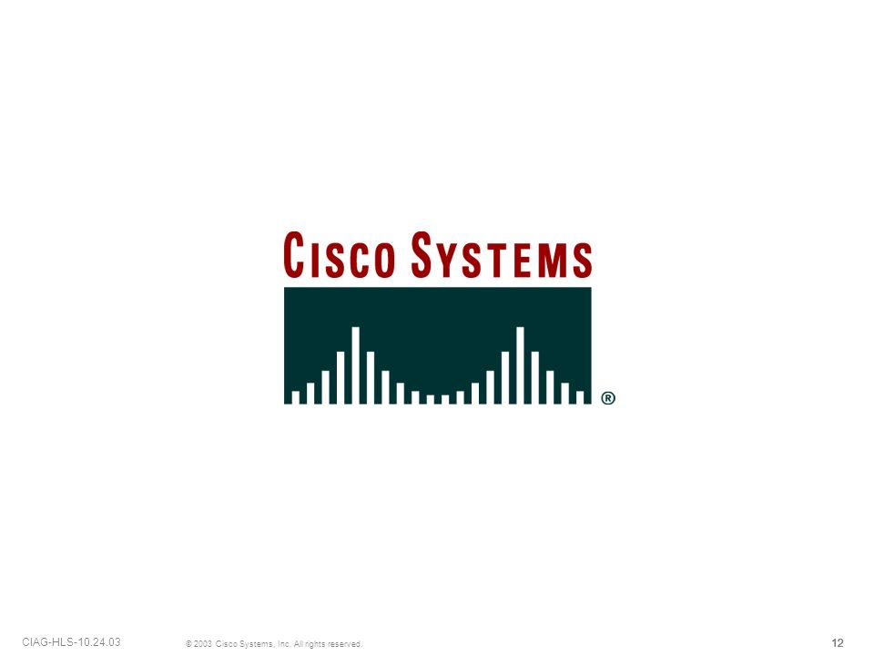 12 © 2003 Cisco Systems, Inc. All rights reserved. CIAG-HLS-10.24.03 12