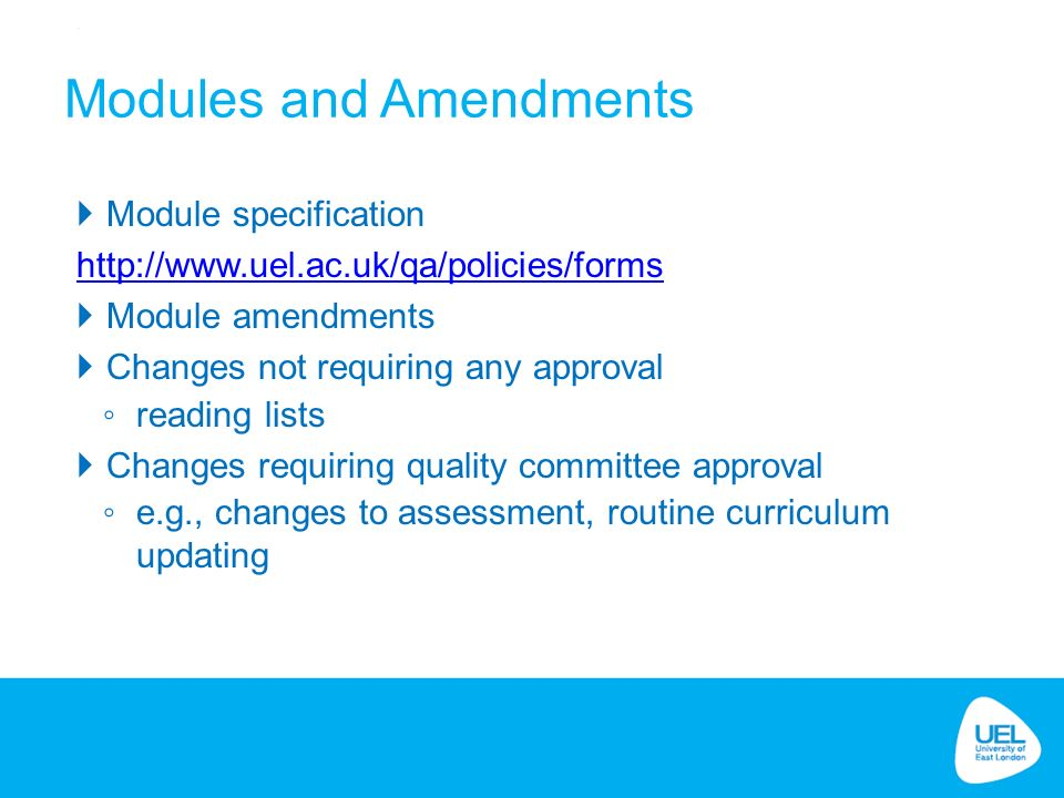  Module specification    Module amendments  Changes not requiring any approval ◦ reading lists  Changes requiring quality committee approval ◦ e.g., changes to assessment, routine curriculum updating Modules and Amendments