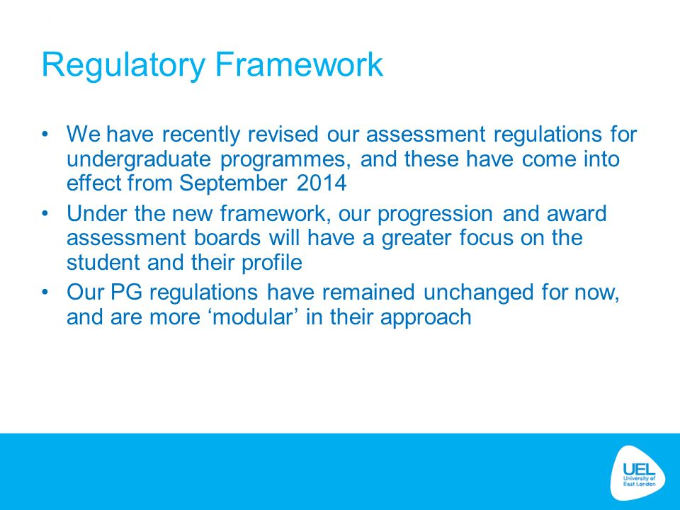 Regulatory Framework We have recently revised our assessment regulations for undergraduate programmes, and these have come into effect from September 2014 Under the new framework, our progression and award assessment boards will have a greater focus on the student and their profile Our PG regulations have remained unchanged for now, and are more 'modular' in their approach