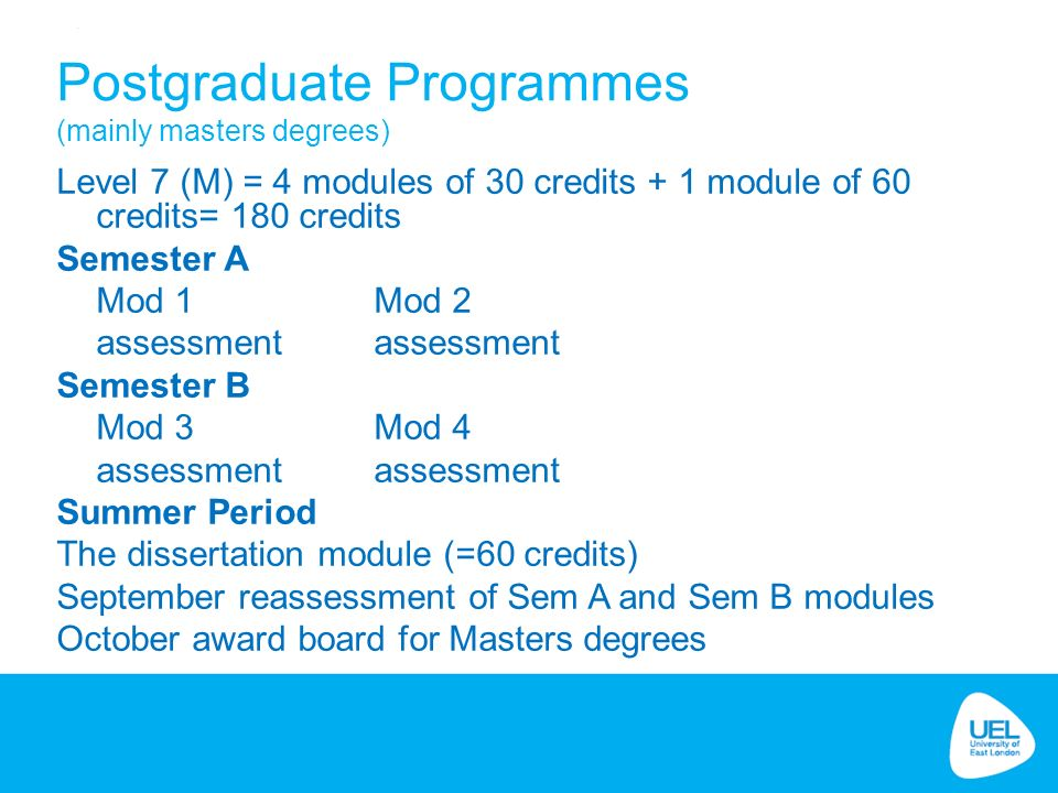 Postgraduate Programmes (mainly masters degrees) Level 7 (M) = 4 modules of 30 credits + 1 module of 60 credits= 180 credits Semester A Mod 1 Mod 2 assessment Semester B Mod 3 Mod 4 assessment Summer Period The dissertation module (=60 credits) September reassessment of Sem A and Sem B modules October award board for Masters degrees