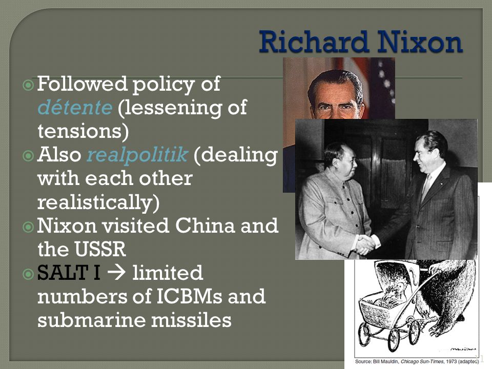  Followed policy of détente (lessening of tensions)  Also realpolitik (dealing with each other realistically)  Nixon visited China and the USSR  SALT I  limited numbers of ICBMs and submarine missiles 11