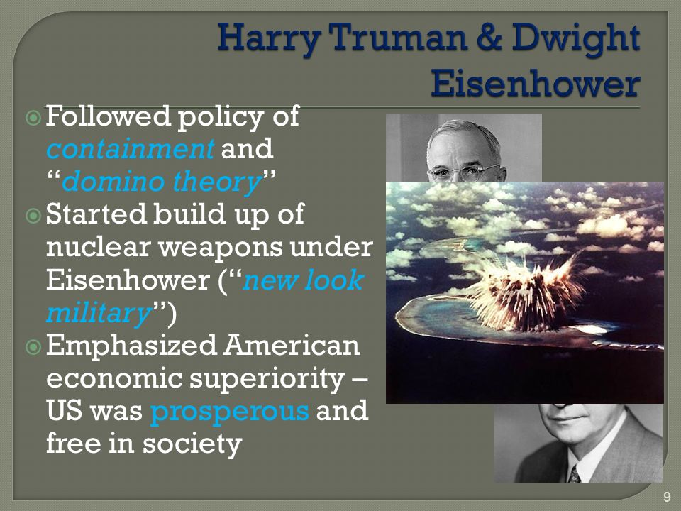  Followed policy of containment and domino theory  Started build up of nuclear weapons under Eisenhower ( new look military )  Emphasized American economic superiority – US was prosperous and free in society 9