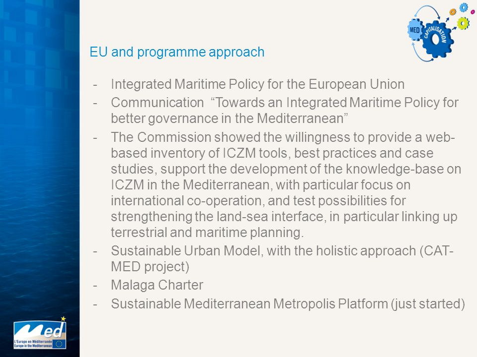 EU and programme approach -Integrated Maritime Policy for the European Union -Communication Towards an Integrated Maritime Policy for better governance in the Mediterranean -The Commission showed the willingness to provide a web- based inventory of ICZM tools, best practices and case studies, support the development of the knowledge-base on ICZM in the Mediterranean, with particular focus on international co-operation, and test possibilities for strengthening the land-sea interface, in particular linking up terrestrial and maritime planning.