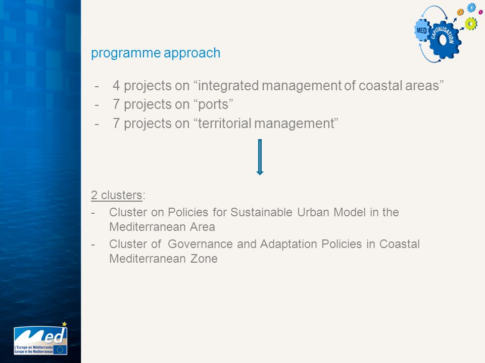 programme approach -4 projects on integrated management of coastal areas -7 projects on ports -7 projects on territorial management 2 clusters: -Cluster on Policies for Sustainable Urban Model in the Mediterranean Area -Cluster of Governance and Adaptation Policies in Coastal Mediterranean Zone