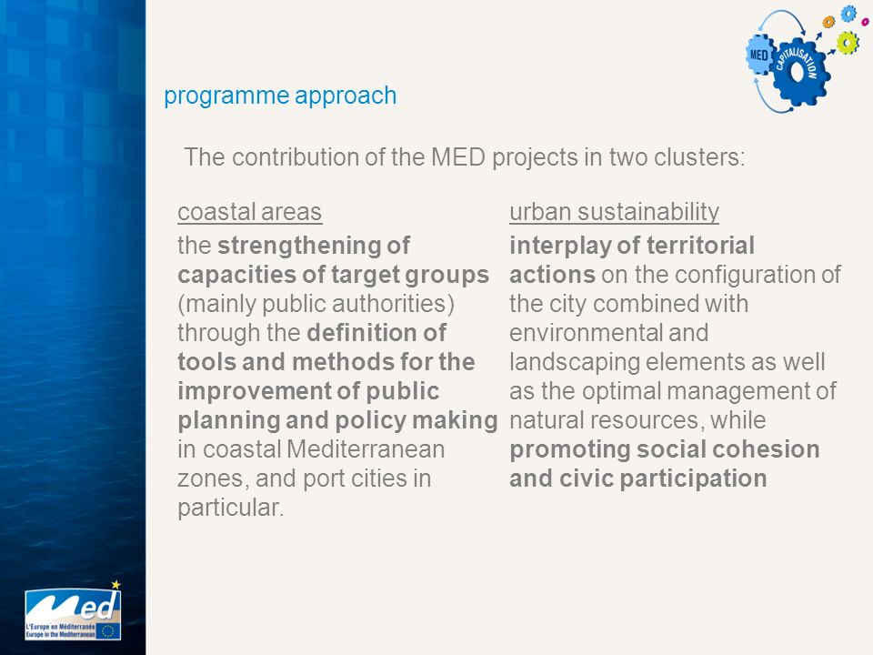 programme approach The contribution of the MED projects in two clusters: coastal areas the strengthening of capacities of target groups (mainly public authorities) through the definition of tools and methods for the improvement of public planning and policy making in coastal Mediterranean zones, and port cities in particular.