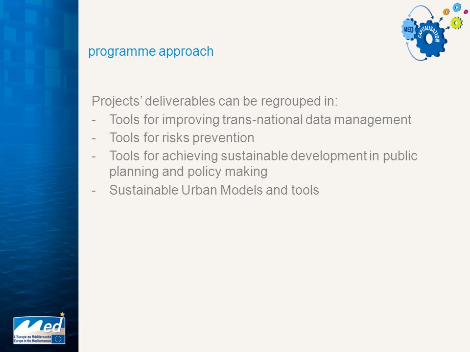 programme approach Projects' deliverables can be regrouped in: -Tools for improving trans-national data management -Tools for risks prevention -Tools for achieving sustainable development in public planning and policy making -Sustainable Urban Models and tools