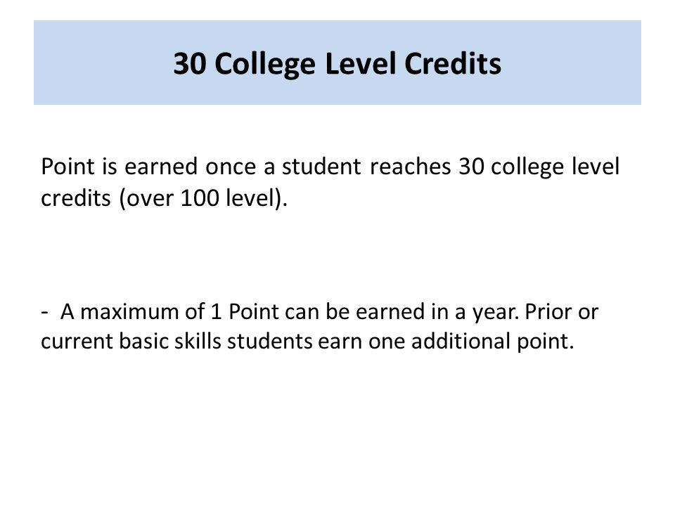 30 College Level Credits Point is earned once a student reaches 30 college level credits (over 100 level).