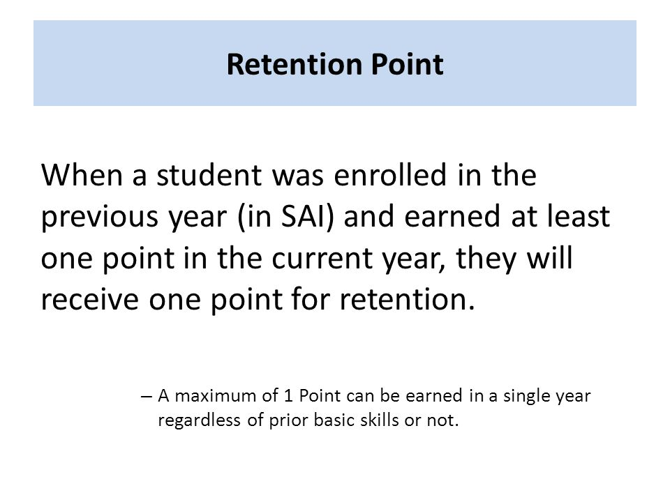 Retention Point When a student was enrolled in the previous year (in SAI) and earned at least one point in the current year, they will receive one point for retention.