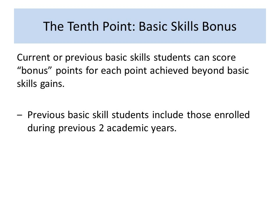 The Tenth Point: Basic Skills Bonus Current or previous basic skills students can score bonus points for each point achieved beyond basic skills gains.