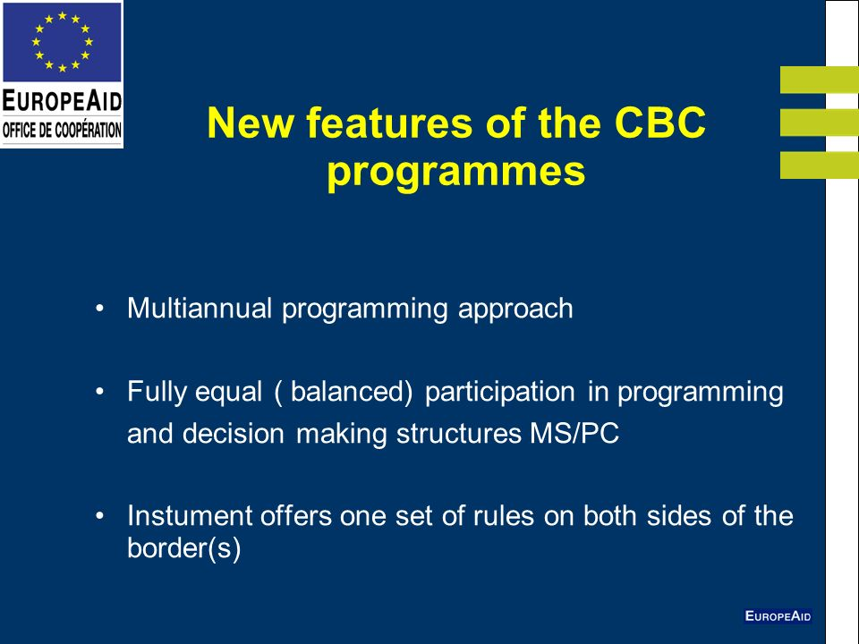 New features of the CBC programmes Multiannual programming approach Fully equal ( balanced) participation in programming and decision making structures MS/PC Instument offers one set of rules on both sides of the border(s)