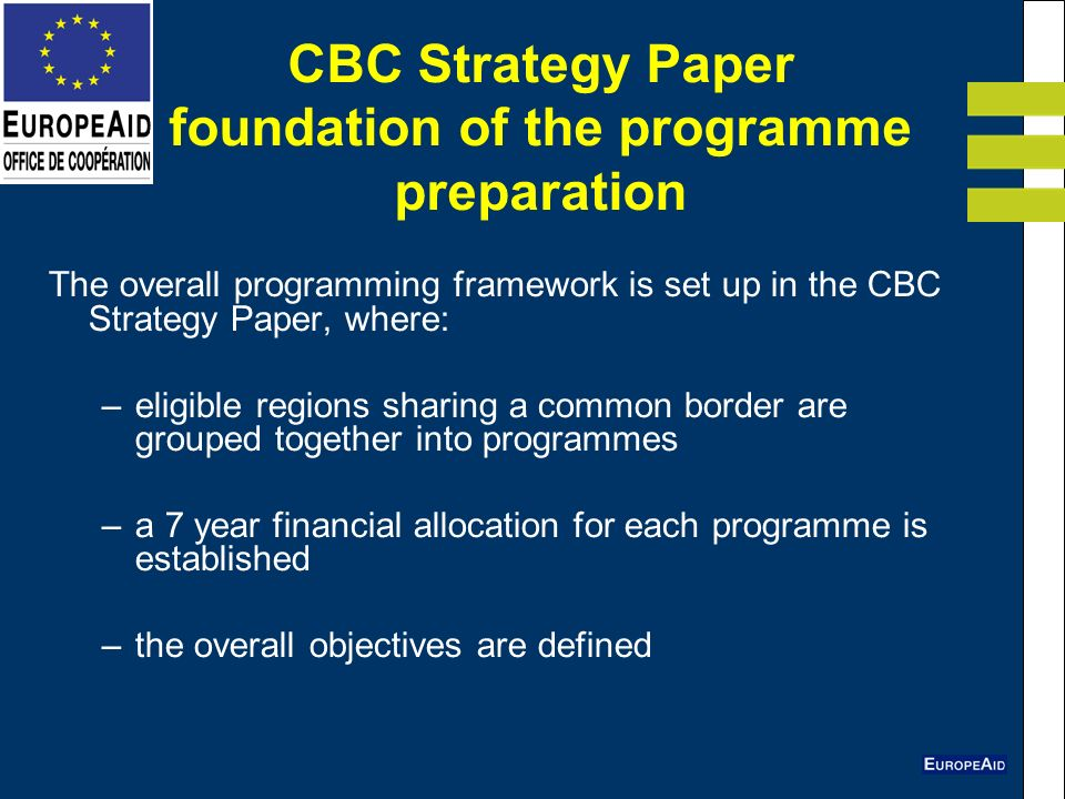 CBC Strategy Paper foundation of the programme preparation The overall programming framework is set up in the CBC Strategy Paper, where: –eligible regions sharing a common border are grouped together into programmes –a 7 year financial allocation for each programme is established –the overall objectives are defined